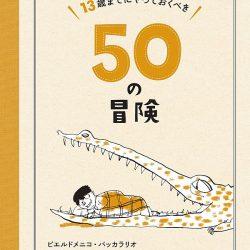 『13歳までにやっておくべき50の冒険』 ファミリー向けプランのヒントに